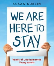 We Are Here to Stay: Voices of Undocumented Young Adults ebook by Susan Kuklin, Susan Kuklin
