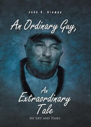 An Ordinary Guy, An Extraordinary Tale - My Life and Times ebook by John S. Klumpp
