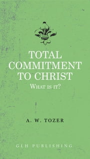 Total Commitment To Christ - What Is It? ebook by A. W. Tozer