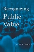 Recognizing Public Value ebook by Mark H. Moore