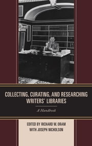 Collecting, Curating, and Researching Writers' Libraries - A Handbook ebook by Richard W. Oram,Joseph Nicholson
