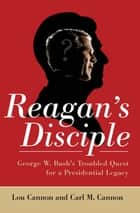 Reagan's Disciple - George W. Bush's Troubled Quest for a Presidential Legacy ebook by Lou Cannon, Carl M. Cannon