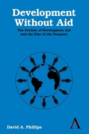 Development Without Aid - The Decline of Development Aid and the Rise of the Diaspora ebook by David A. Phillips