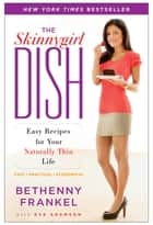 The Skinnygirl Dish - Easy Recipes for Your Naturally Thin Life ebook by Bethenny Frankel, Eve Adamson