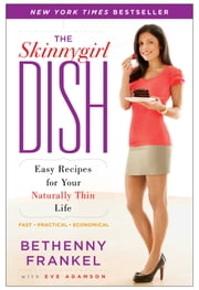 The Skinnygirl Dish - Easy Recipes for Your Naturally Thin Life ebook by Bethenny Frankel,Eve Adamson