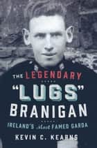 The Legendary 'Lugs Branigan' – Ireland's Most Famed Garda: How One Man became Dublin's Tough Justice Legend ebook by Kevin C. Kearns