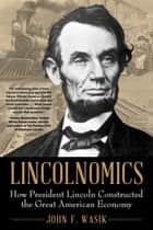 Lincolnomics - How President Lincoln Constructed the Great American Economy ebook by John F. Wasik