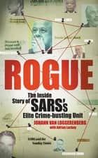 Rogue - The Inside Story of SARS's Elite Crime-busting Unit ebook by Johann van Loggerenberg, Adrian Lackay