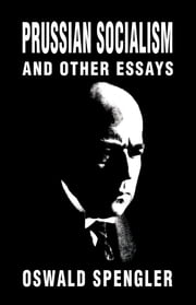 Prussian Socialism and Other Essays ebook by Oswald Spengler