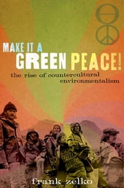 Make It a Green Peace!: The Rise of Countercultural Environmentalism - The Rise of Countercultural Environmentalism ebook by Frank Zelko