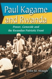 Paul Kagame and Rwanda - Power, Genocide and the Rwandan Patriotic Front ebook by Colin M. Waugh