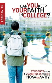 Can You Keep Your Faith in College? - Students from 50 Campuses Tell You How - and Why ebook by Abbie Smith