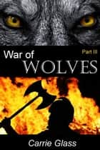 War of Wolves: Part 3 - War of Wolves, #3 ebook by Carrie Glass