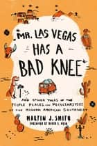 Mr. Las Vegas Has a Bad Knee - and Other Tales of the People, Places, and Peculiarities of the Modern American Southwest ebook by Martin J. Smith