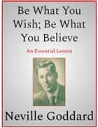 Be What You Wish; Be What You Believe ebook by Neville Goddard