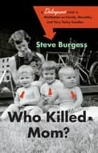 Who Killed Mom? - A Delinquent Son's Meditation on Family, Mortality, and Very Tacky Candles ebook by Steve Burgess