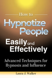 How to Hypnotize People Easily and Effectively: Advanced Techniques for Hypnosis and Influence ebook by Laura J. Walker