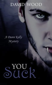 You Suck- A Dunn Kelly Mystery - Dunn Kelly Mysteries, #1 ebook by David Wood