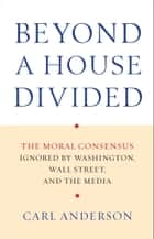 Beyond a House Divided - The Moral Consensus Ignored by Washington, Wall Street, and the Media ebook by Carl Anderson