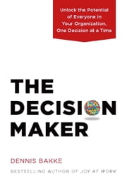 The Decision Maker - Unlock the Potential of Everyone in Your Organization, One Decision at a Time ebook by Dennis Bakke