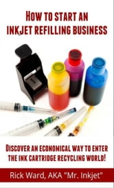 How to Start an Inkjet Refilling Business. ebook by Rick Ward