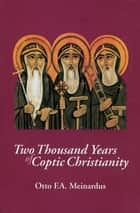 Two Thousand Years of Coptic Christianity ebook by Otto F. A. Meinardus