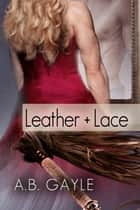 Leather+Lace ebook by A.B. Gayle