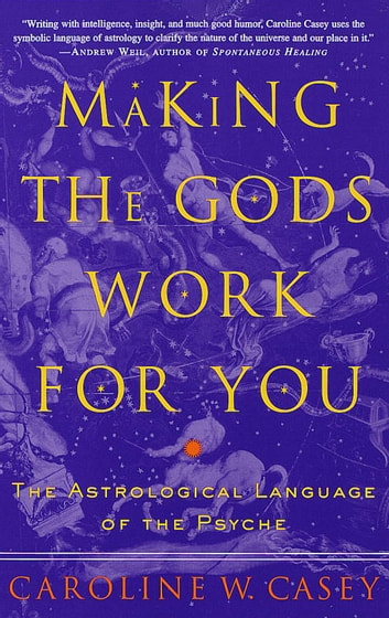 Making the Gods Work for You - The Astrological Language of the Psyche ebook by Caroline Casey