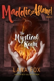 The Mystical Room: Book Two of Maddie Aflame! - Maddie Aflame, #2 ebook by Lana Fox
