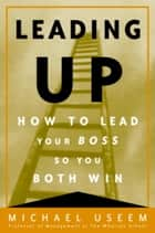 Leading Up - Managing Your Boss So You Both Win ebook by Michael Useem