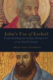 John's Use of Ezekiel - Understanding the Unique Perspective of the Fourth Gospel ebook by Brian Neil Peterson