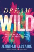 Dream Wild - Ignite Your Faith to Defy Impossibilities ebook by Jennifer LeClaire