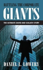 Battling The Corporate Giants: The Ultimate David & Goliath Story ebook by Daniel L. Lowery