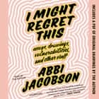 I Might Regret This - Essays, Drawings, Vulnerabilities, and Other Stuff sesli kitap by Abbi Jacobson, Abbi Jacobson