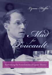 Mad for Foucault - Rethinking the Foundations of Queer Theory ebook by Lynne Huffer