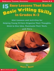 15 Easy Lessons That Build Basic Writing Skills in Grades K-2: Mini-Lessons and Activities for Helping Young Writers Organize Their Thoughts, Stick to ebook by Rose, Mary