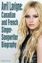 Avril Lavigne: Canadian and French Singer-Songwriter Biography ebook by Charles Garcia