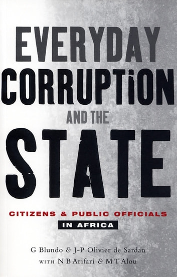 Everyday Corruption and the State - Citizens and Public Officials in Africa ebook by Giorgio Blundo,Jean-Pierre Olivier de-Sardan,N. B. Arifari,M. T. Alou