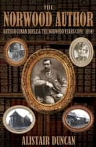 The Norwood Author - Arthur Conan Doyle from 1891-1894 ebook by Alistair Duncan