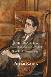 John Sparrow: Warden of All Souls College, Oxford - «I loathe all common things» ebook by Peter Raina