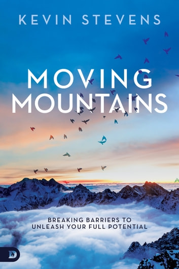 Moving Mountains - Breaking Barriers to Unleash Your Full Potential ebook by Kevin Stevens