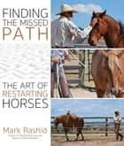 Finding the Missed Path - The Art of Restarting Horses ebook by Mark Rashid