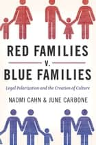 Red Families V. Blue Families : Legal Polarization And The Creation Of Culture ebook by Naomi Cahn;June Carbone