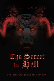 The Secret to Hell - The Hidden Secret of Amazon ebook by K.C. Gude