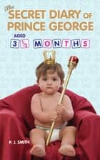 The Secret Diary of Prince George, Aged 3.5 months ebook by
