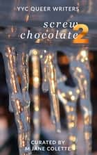 Screw Chocolate 2 - 14(+2) Queer Valentines to Get You Through February 14 ebook by M. Jane Colette, Leslie Pringle, Beatrice Aucoin,...