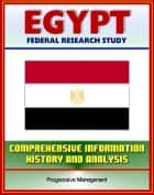Egypt: Federal Research Study with Comprehensive Information, History, and Analysis - Mubarak, NDP, Muslim Brotherhood, Political, Economic, Social, and National Security Systems and Institutions ebook by Progressive Management