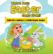 Where Does Easter Come From? | Children's Holidays & Celebrations Books ebook by Baby Professor