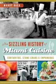 The Sizzling History of Miami Cuisine - Cortaditos, Stone Crabs and Empanadas ebook by Mandy Baca