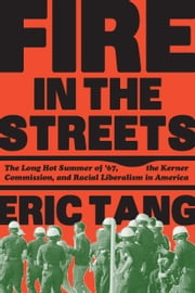 Fire in the Streets - The Long Hot Summer of '67, the Kerner Commission, and Racial Liberalism in America ebook by Eric Tang
